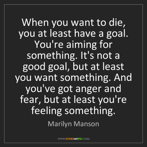 Marilyn Manson: When you want to die, you at least have a goal. You're...