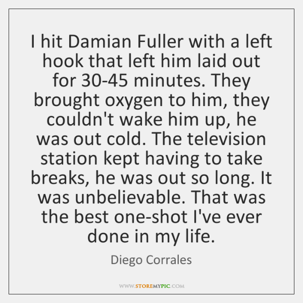 I hit Damian Fuller with a left hook that left him laid ...