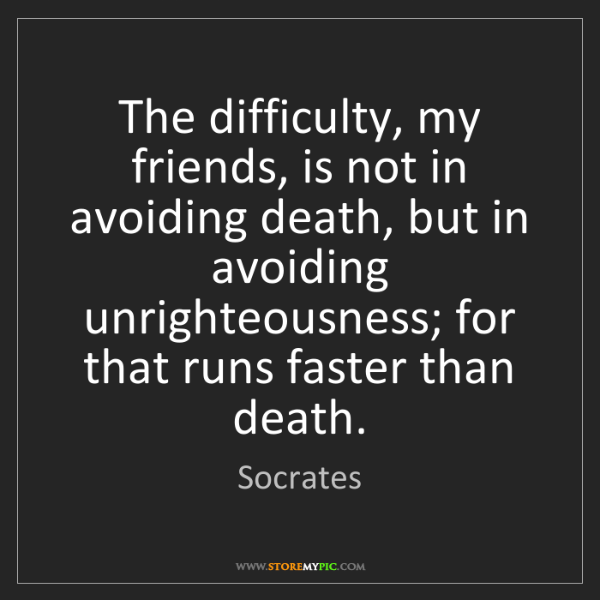Socrates: The difficulty, my friends, is not in avoiding death,...