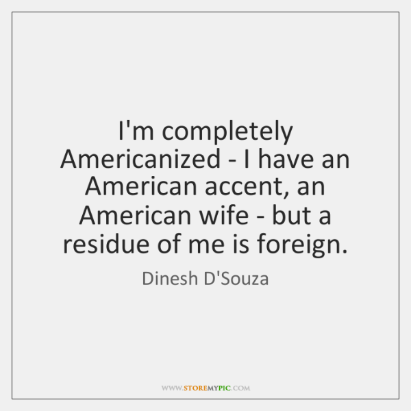 I'm completely Americanized - I have an American accent, an American wife ...