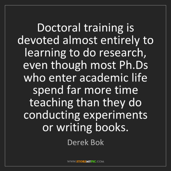 Derek Bok: Doctoral training is devoted almost entirely to learning...