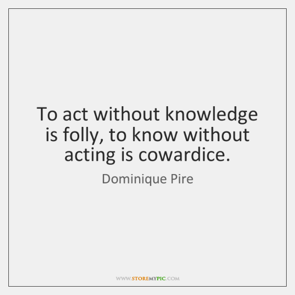 To act without knowledge is folly, to know without acting is cowardice.