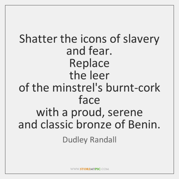 Shatter the icons of slavery and fear.  Replace  the leer  of the ...