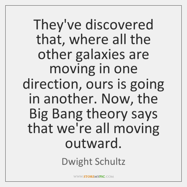They've discovered that, where all the other galaxies are moving in one ...