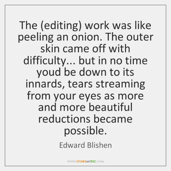 The (editing) work was like peeling an onion. The outer skin came ...