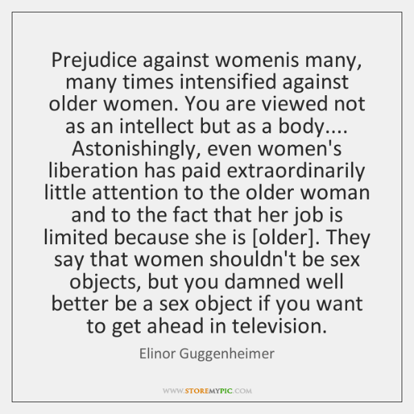 Prejudice against womenis many, many times intensified against older women. You are ...
