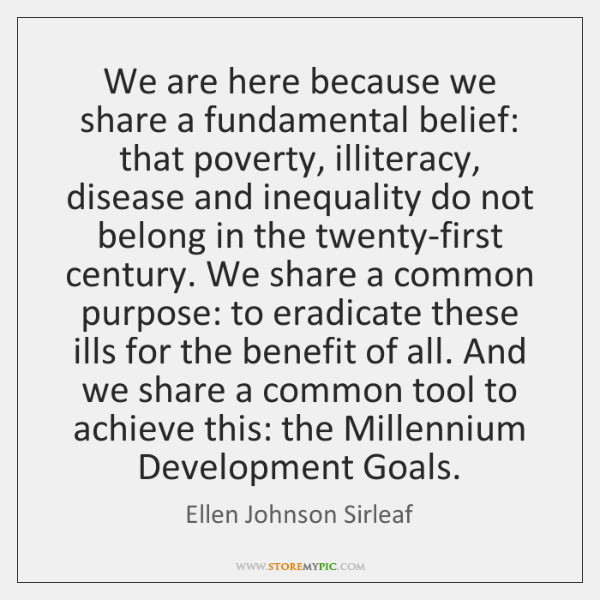 We are here because we share a fundamental belief: that poverty, illiteracy, ...