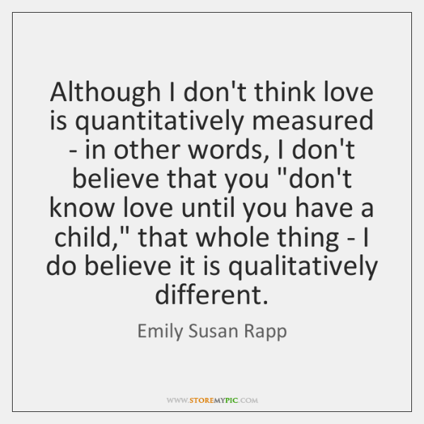 Although I don't think love is quantitatively measured - in other words, ...