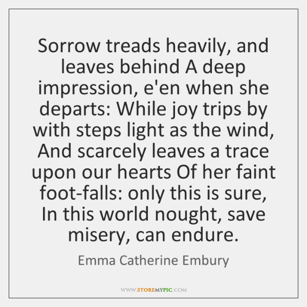 Sorrow treads heavily, and leaves behind A deep impression, e'en when she ...