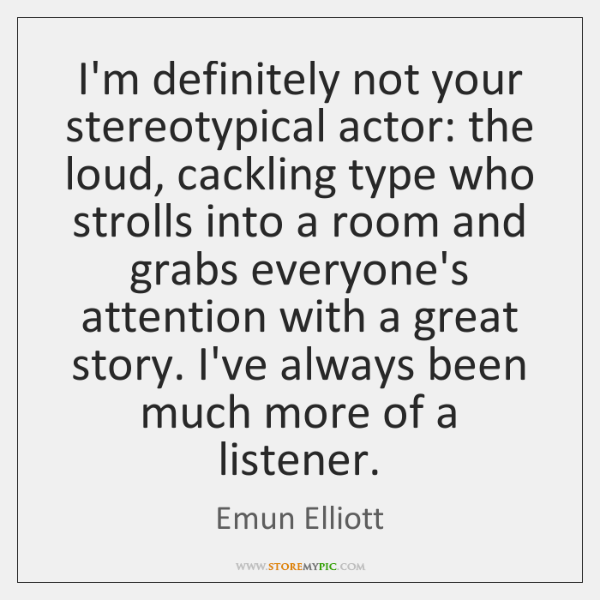 I'm definitely not your stereotypical actor: the loud, cackling type who strolls ...