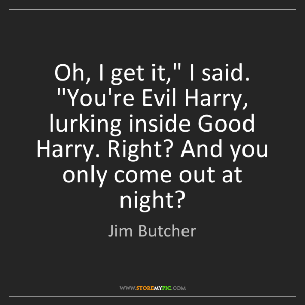 "Jim Butcher: Oh, I get it,"" I said. ""You're Evil Harry, lurking inside..."