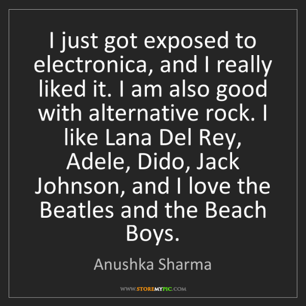 Anushka Sharma: I just got exposed to electronica, and I really liked...