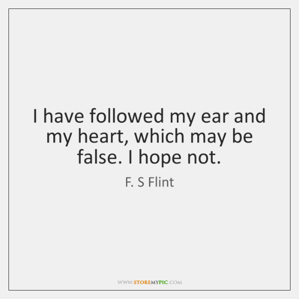 I have followed my ear and my heart, which may be false. ...