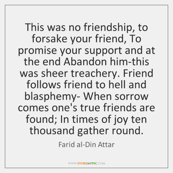This was no friendship, to forsake your friend, To promise your support ...
