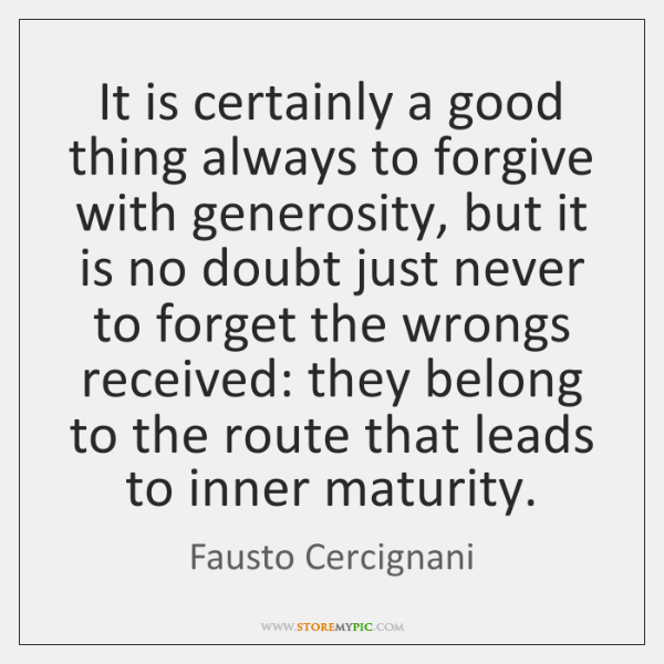 It is certainly a good thing always to forgive with generosity, but ...