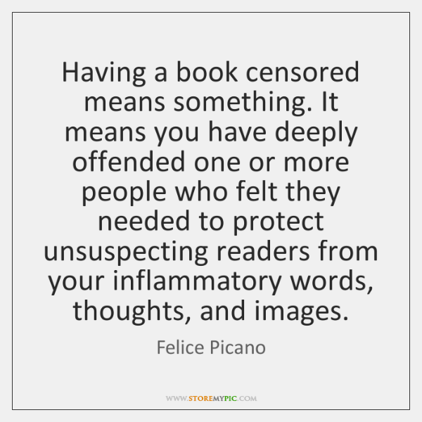 Having a book censored means something. It means you have deeply offended ...