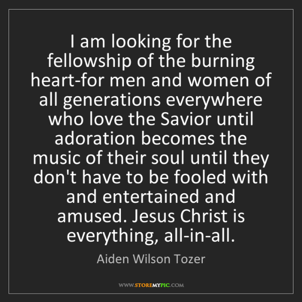 Aiden Wilson Tozer: I am looking for the fellowship of the burning heart-for...