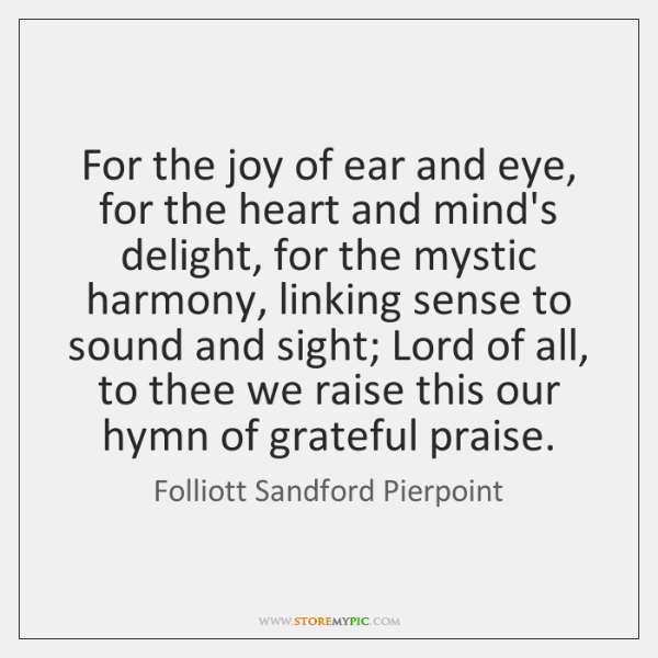For the joy of ear and eye, for the heart and mind's ...