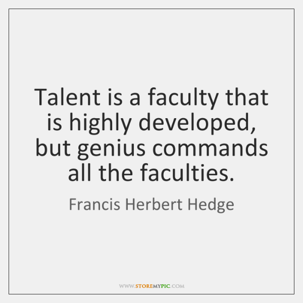 Talent is a faculty that is highly developed, but genius commands all ...