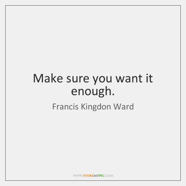 Make sure you want it enough.