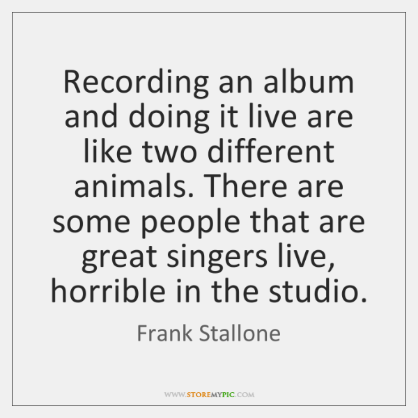 Recording an album and doing it live are like two different animals. ...