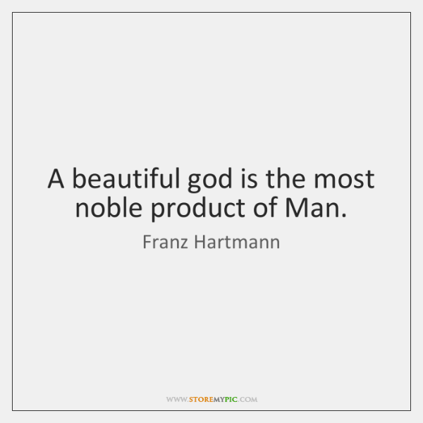 A beautiful god is the most noble product of Man.