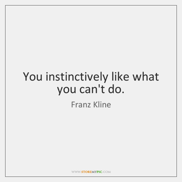 You instinctively like what you can't do.