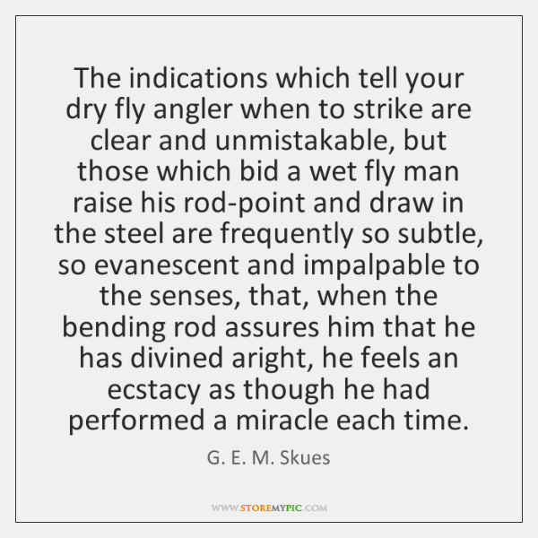 The indications which tell your dry fly angler when to strike are ...