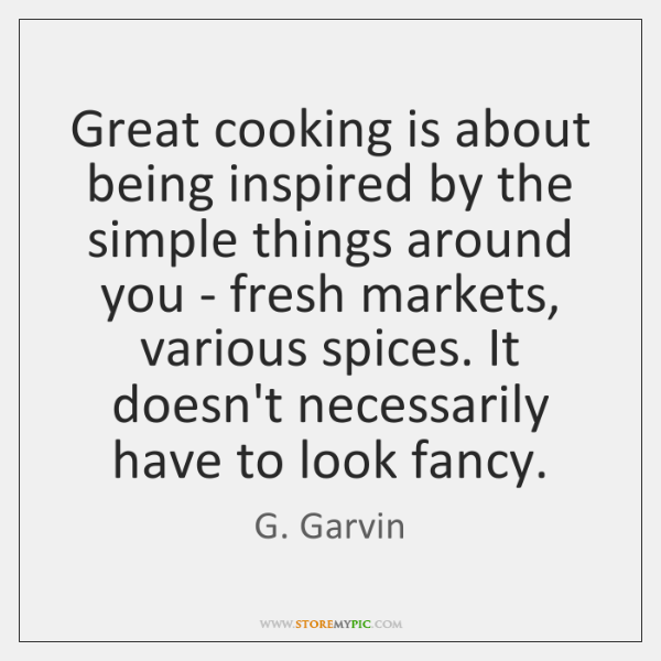 Great cooking is about being inspired by the simple things around you ...