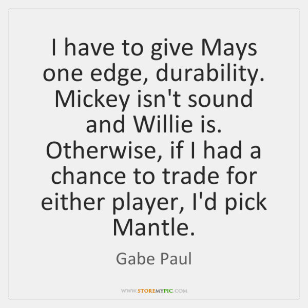 I have to give Mays one edge, durability. Mickey isn't sound and ...