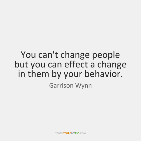 You can't change people but you can effect a change in them ...