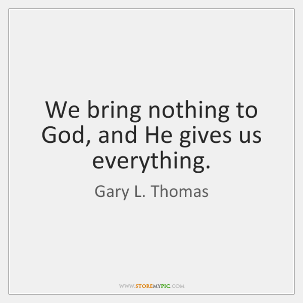 We bring nothing to God, and He gives us everything.