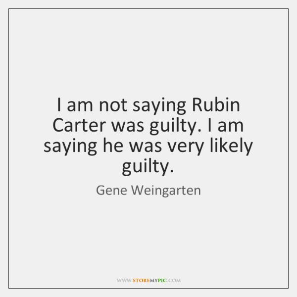 I am not saying Rubin Carter was guilty. I am saying he ...