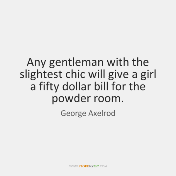 Any gentleman with the slightest chic will give a girl a fifty ...