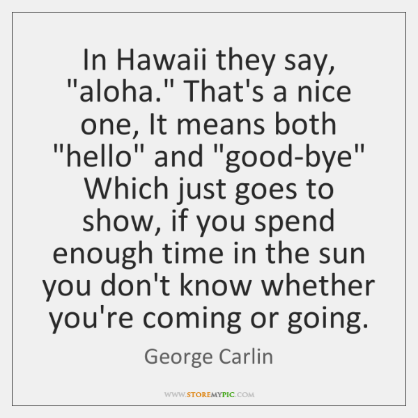 """In Hawaii they say, """"aloha."""" That's a nice one, It means both """"..."""