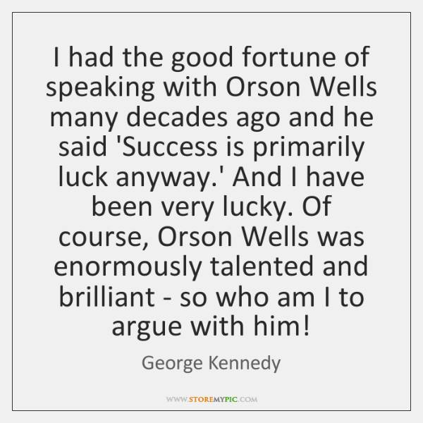 I had the good fortune of speaking with Orson Wells many decades ...