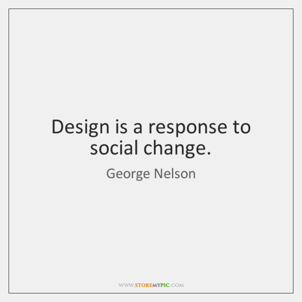 Design is a response to social change.