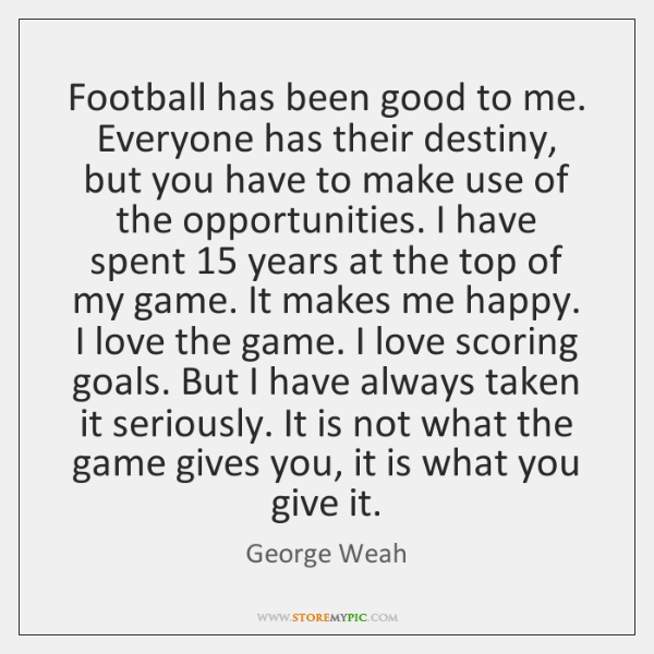 Football has been good to me. Everyone has their destiny, but you ...