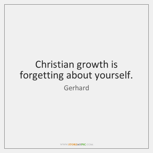 Christian growth is forgetting about yourself.