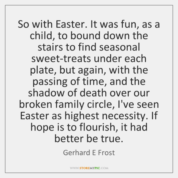 So with Easter. It was fun, as a child, to bound down ...