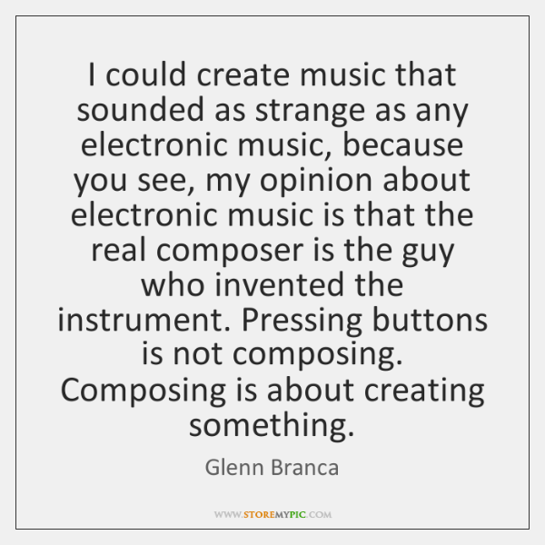 I could create music that sounded as strange as any electronic music, ...
