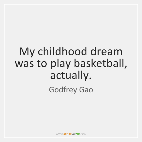 My childhood dream was to play basketball, actually.