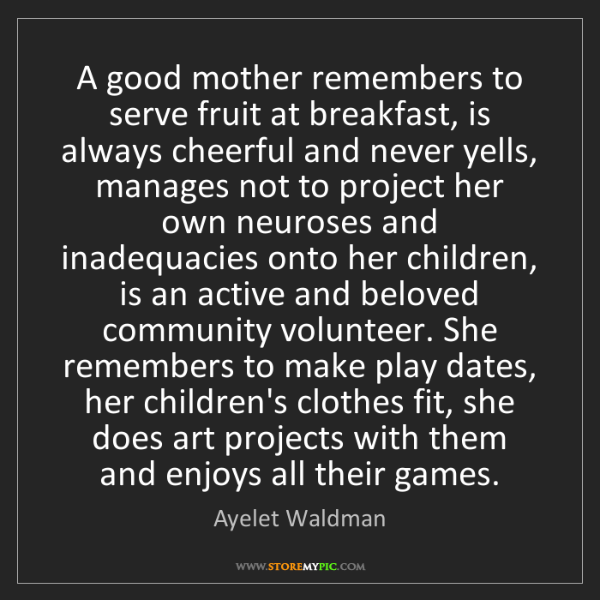 Ayelet Waldman: A good mother remembers to serve fruit at breakfast,...