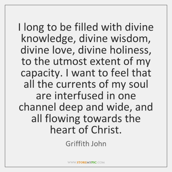I long to be filled with divine knowledge, divine wisdom, divine love, ...