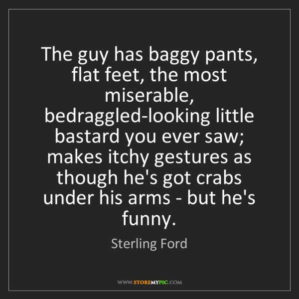 Sterling Ford: The guy has baggy pants, flat feet, the most miserable,...