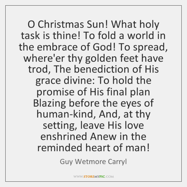 O Christmas Sun! What holy task is thine! To fold a world ...