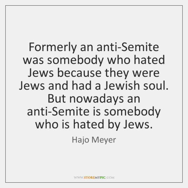 Formerly an anti-Semite was somebody who hated Jews because they were Jews ...