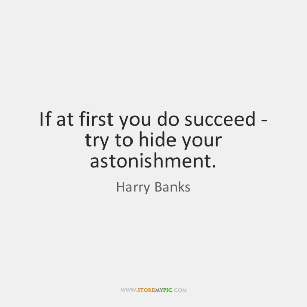 If at first you do succeed - try to hide your astonishment.