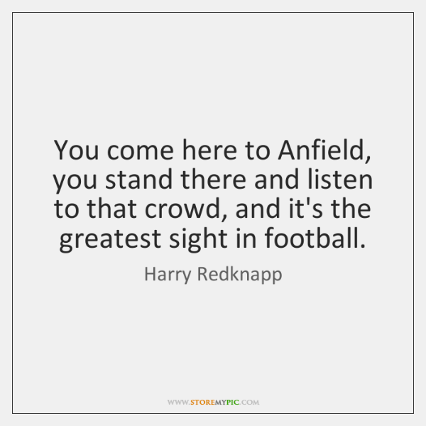 You come here to Anfield, you stand there and listen to that ...