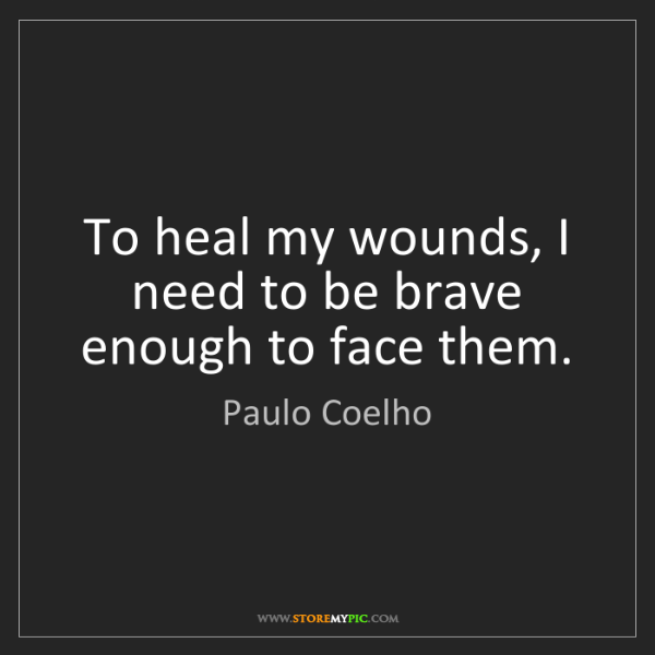 Paulo Coelho: To heal my wounds, I need to be brave enough to face...